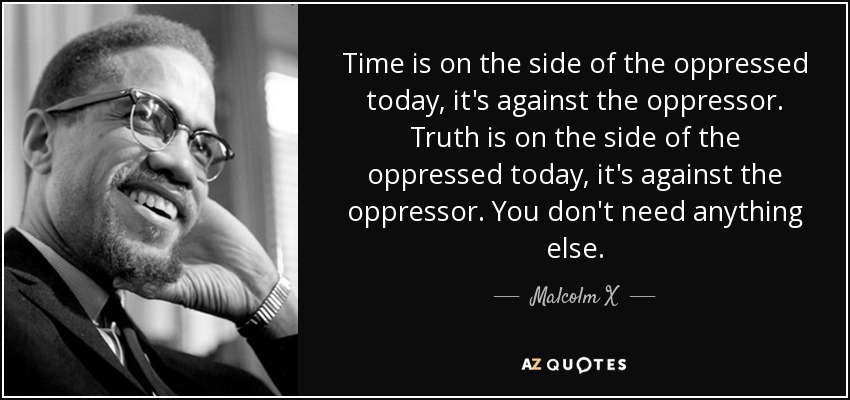Time is on the side of the oppressed today, it's against the oppressor. Truth is on the side of the oppressed today, it's against the oppressor. You don't need anything else. - Malcolm X
