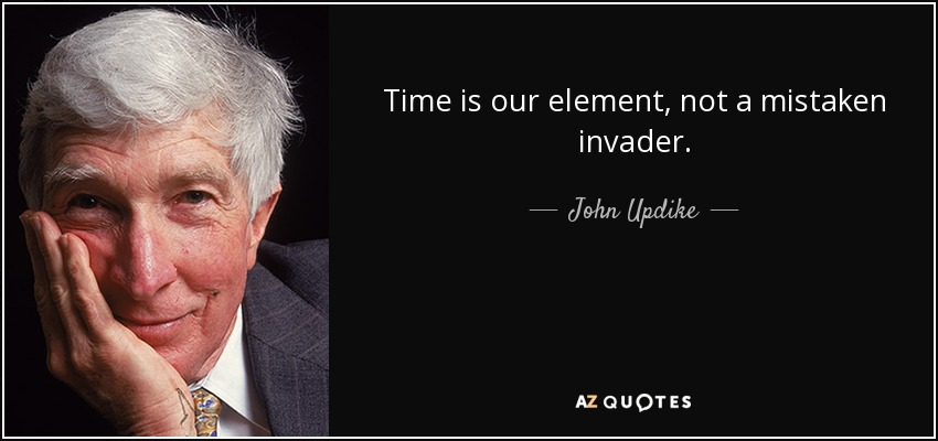 Time is our element, not a mistaken invader. - John Updike