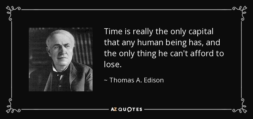 Time is really the only capital that any human being has, and the only thing he can't afford to lose. - Thomas A. Edison