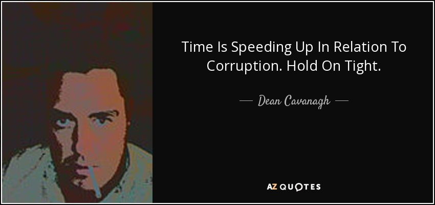 Time Is Speeding Up In Relation To Corruption. Hold On Tight. - Dean Cavanagh