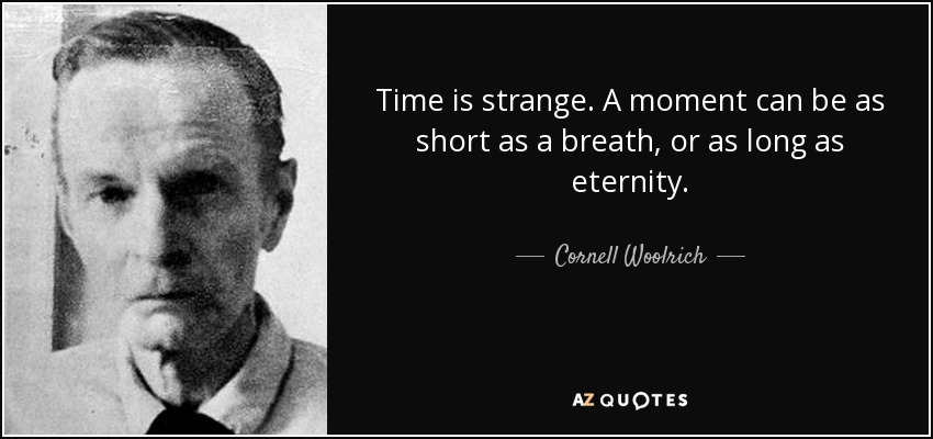 Time is strange. A moment can be as short as a breath, or as long as eternity. - Cornell Woolrich