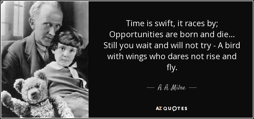 Time is swift, it races by; Opportunities are born and die... Still you wait and will not try - A bird with wings who dares not rise and fly. - A. A. Milne