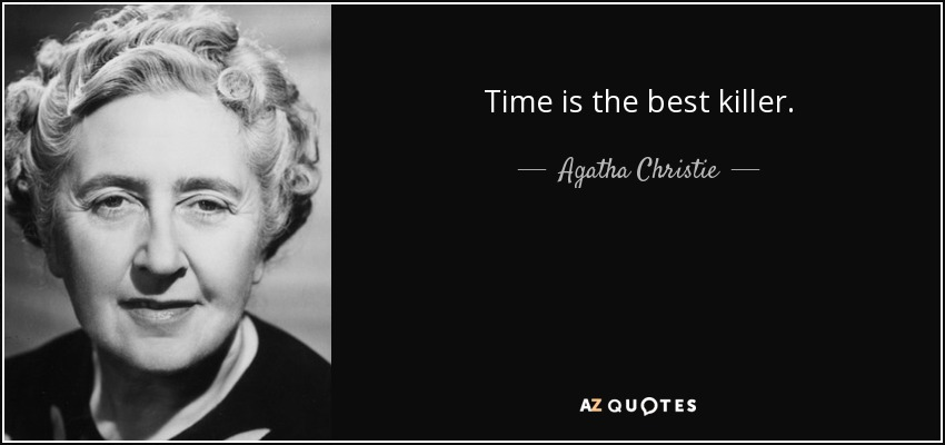Time is the best killer. - Agatha Christie