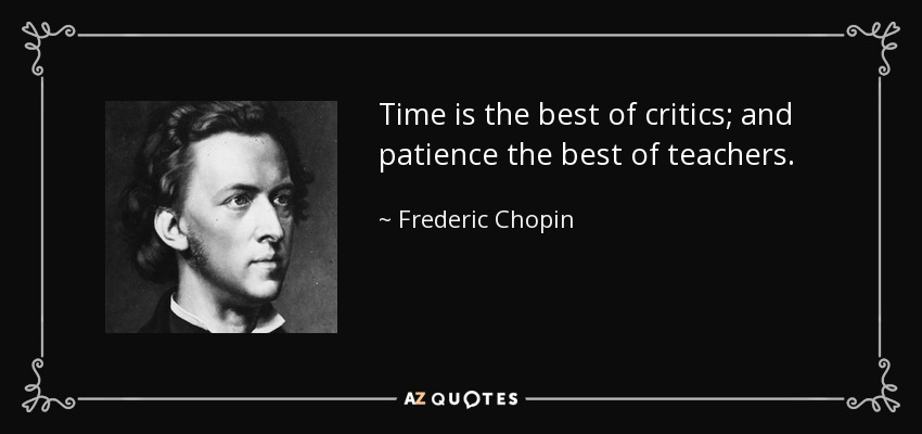 Time is the best of critics; and patience the best of teachers. - Frederic Chopin