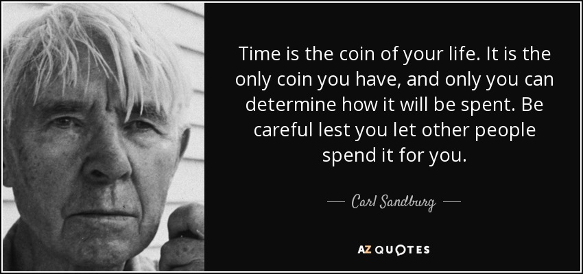 Time is the coin of your life. It is the only coin you have, and only you can determine how it will be spent. Be careful lest you let other people spend it for you. - Carl Sandburg