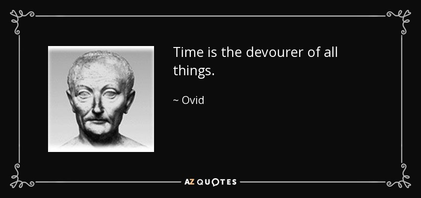 Time is the devourer of all things. - Ovid
