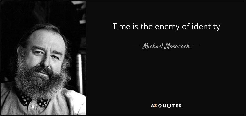 Time is the enemy of identity - Michael Moorcock