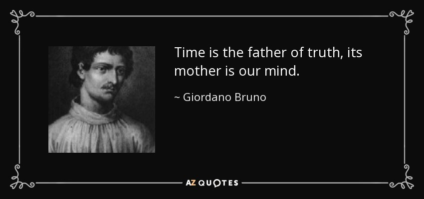 Time is the father of truth, its mother is our mind. - Giordano Bruno