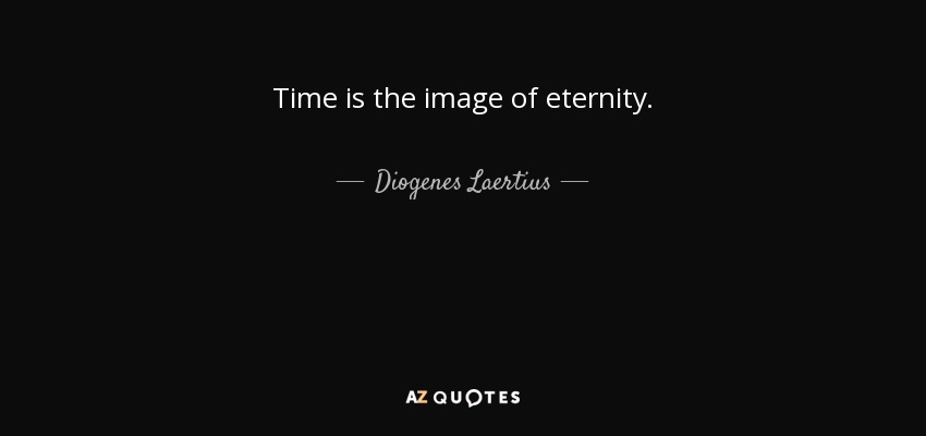 Time is the image of eternity. - Diogenes Laertius