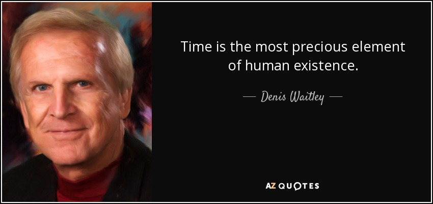 Time is the most precious element of human existence. - Denis Waitley