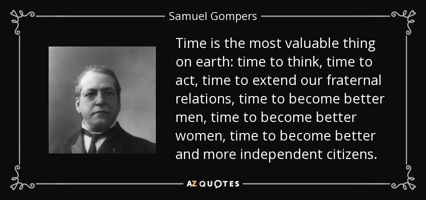 Time is the most valuable thing on earth: time to think, time to act, time to extend our fraternal relations, time to become better men, time to become better women, time to become better and more independent citizens. - Samuel Gompers