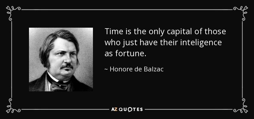 Time is the only capital of those who just have their inteligence as fortune. - Honore de Balzac