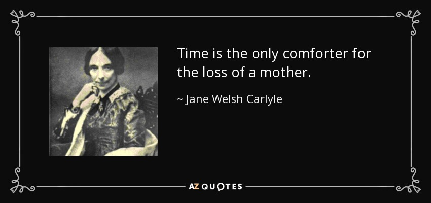 Time is the only comforter for the loss of a mother. - Jane Welsh Carlyle