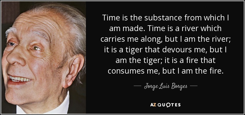 Time is the substance from which I am made. Time is a river which carries me along, but I am the river; it is a tiger that devours me, but I am the tiger; it is a fire that consumes me, but I am the fire. - Jorge Luis Borges