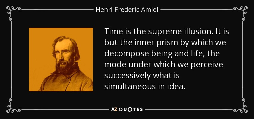 Time is the supreme illusion. It is but the inner prism by which we decompose being and life, the mode under which we perceive successively what is simultaneous in idea. - Henri Frederic Amiel