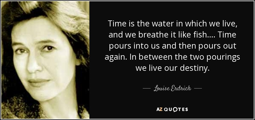 Time is the water in which we live, and we breathe it like fish. ... Time pours into us and then pours out again. In between the two pourings we live our destiny. - Louise Erdrich