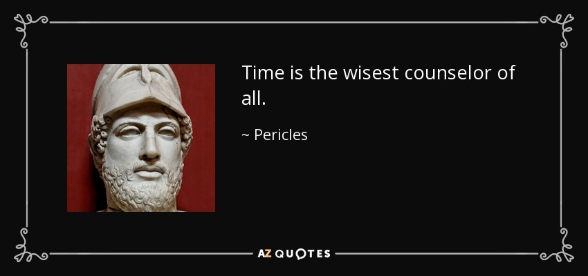Time is the wisest counselor of all. - Pericles
