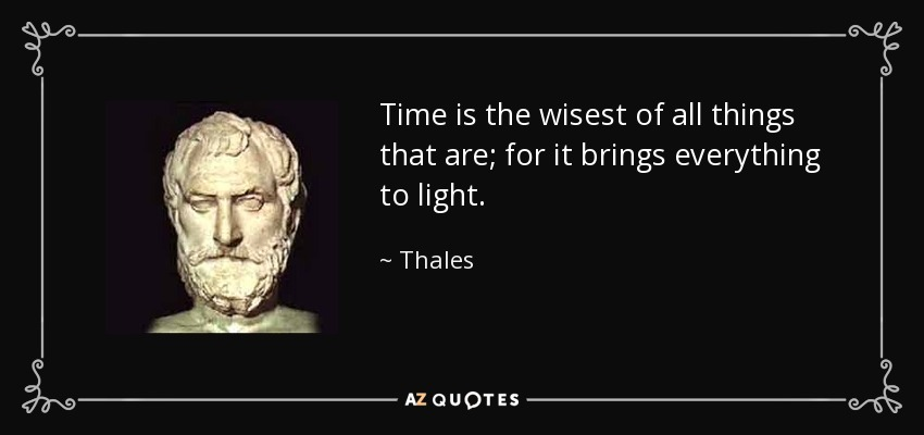 Time is the wisest of all things that are; for it brings everything to light. - Thales