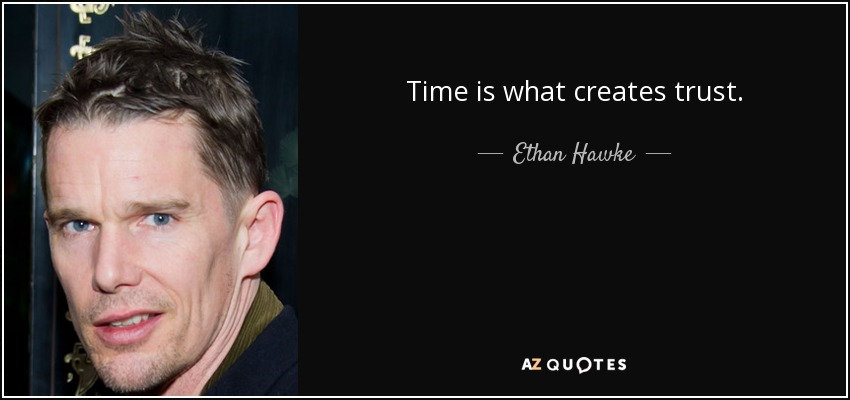 Time is what creates trust. - Ethan Hawke