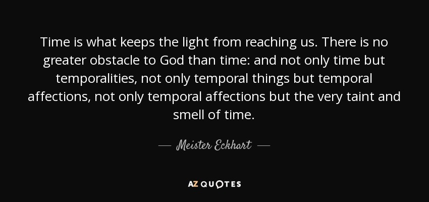Time is what keeps the light from reaching us. There is no greater obstacle to God than time: and not only time but temporalities, not only temporal things but temporal affections, not only temporal affections but the very taint and smell of time. - Meister Eckhart