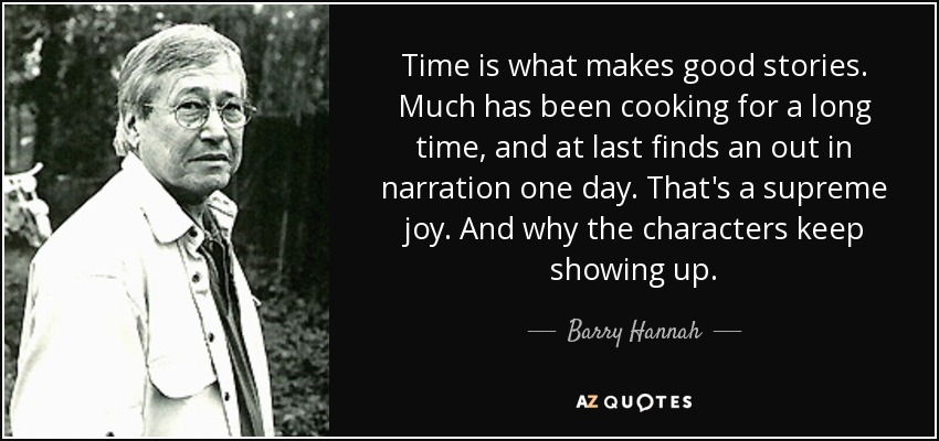 Time is what makes good stories. Much has been cooking for a long time, and at last finds an out in narration one day. That's a supreme joy. And why the characters keep showing up. - Barry Hannah