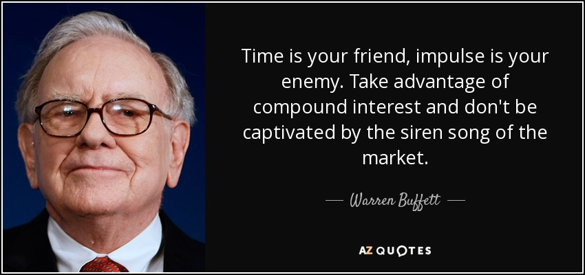 Time is your friend, impulse is your enemy. Take advantage of compound interest and don't be captivated by the siren song of the market. - Warren Buffett