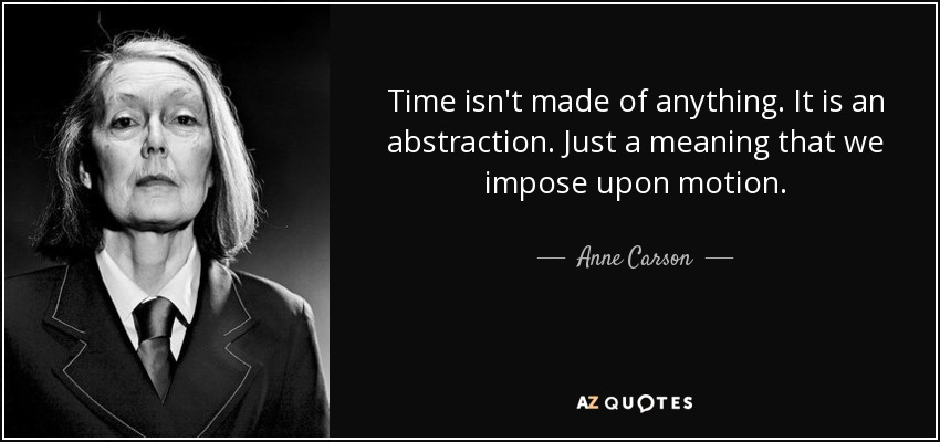 Time isn't made of anything. It is an abstraction. Just a meaning that we impose upon motion. - Anne Carson