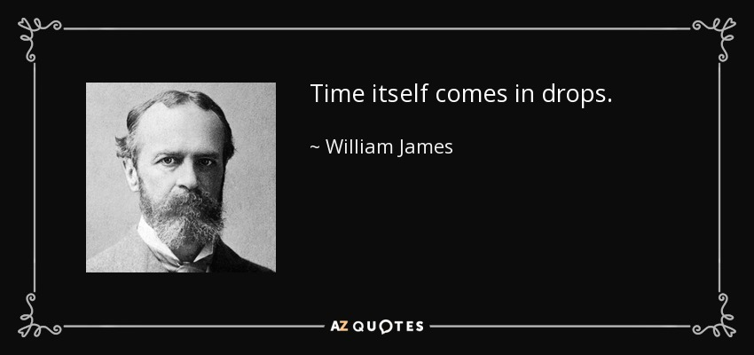 Time itself comes in drops. - William James