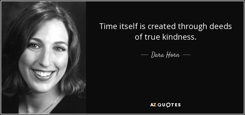 Time itself is created through deeds of true kindness. - Dara Horn