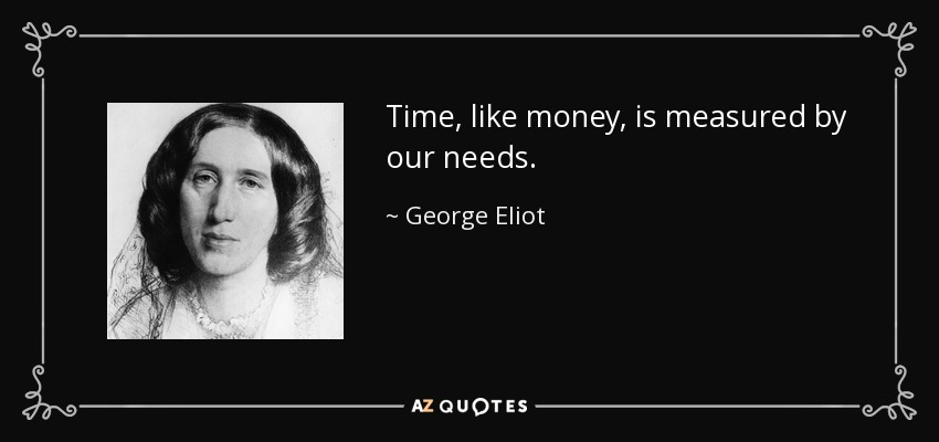 Time, like money, is measured by our needs. - George Eliot