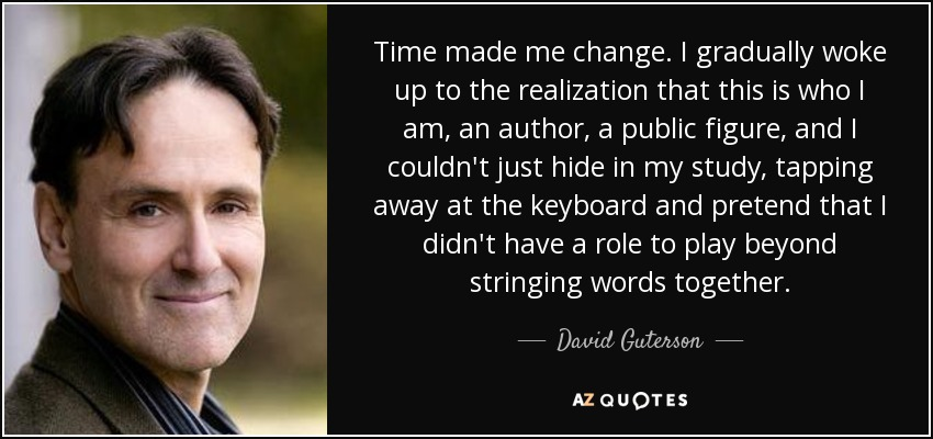 Time made me change. I gradually woke up to the realization that this is who I am, an author, a public figure, and I couldn't just hide in my study, tapping away at the keyboard and pretend that I didn't have a role to play beyond stringing words together. - David Guterson