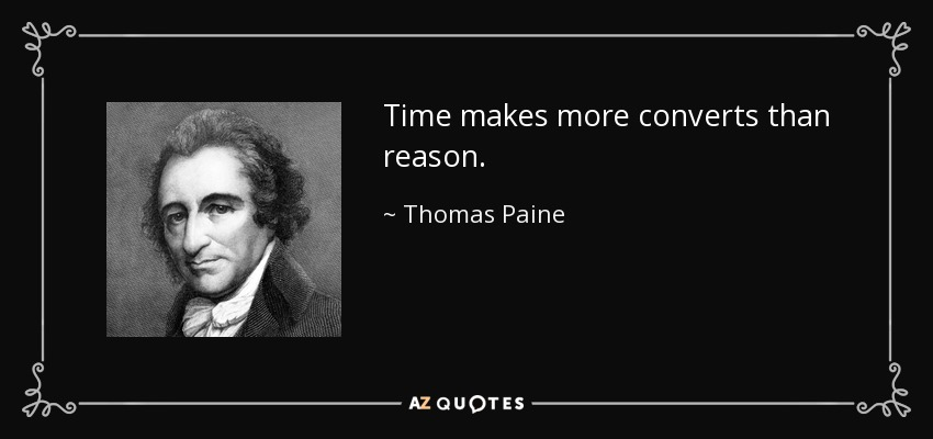 Time makes more converts than reason. - Thomas Paine