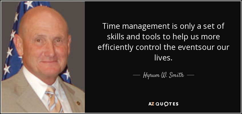 Time management is only a set of skills and tools to help us more efficiently control the eventsour our lives. - Hyrum W. Smith