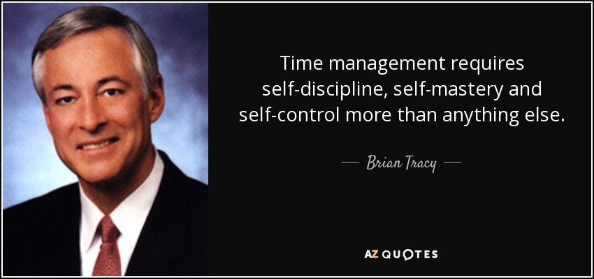 Time management requires self-discipline, self-mastery and self-control more than anything else. - Brian Tracy