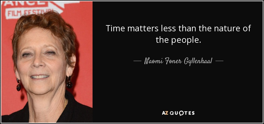 Time matters less than the nature of the people. - Naomi Foner Gyllenhaal