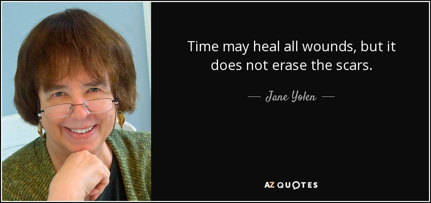 Time may heal all wounds, but it does not erase the scars. - Jane Yolen