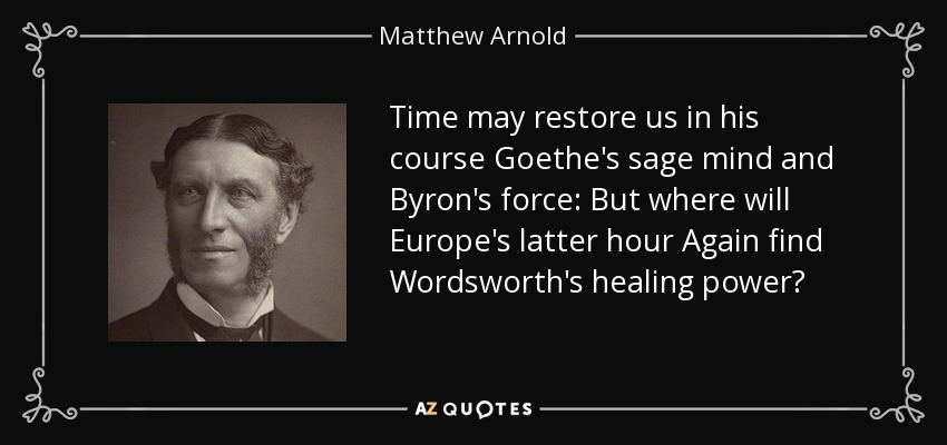 Time may restore us in his course Goethe's sage mind and Byron's force: But where will Europe's latter hour Again find Wordsworth's healing power? - Matthew Arnold