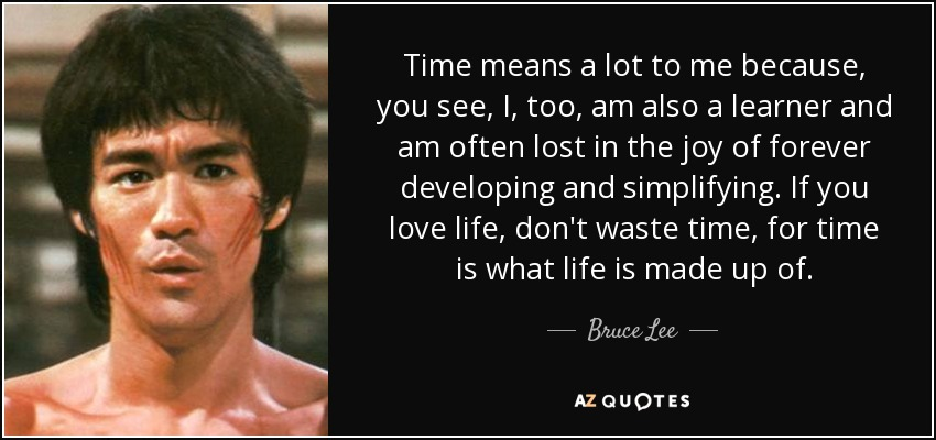 Time means a lot to me because, you see, I, too, am also a learner and am often lost in the joy of forever developing and simplifying. If you love life, don't waste time, for time is what life is made up of. - Bruce Lee