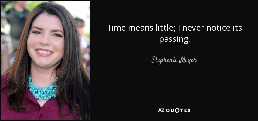 Time means little; I never notice its passing. - Stephenie Meyer