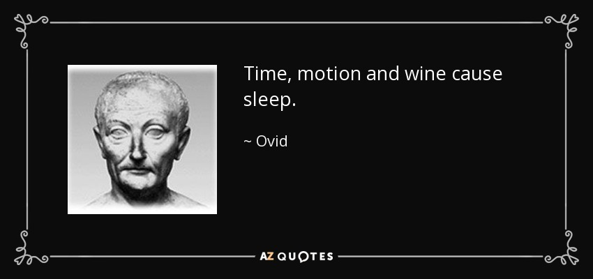 Time, motion and wine cause sleep. - Ovid