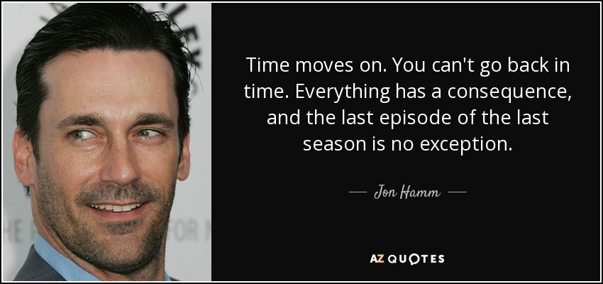 Jon Hamm Quote Time Moves On You Cant Go Back In Time Everything