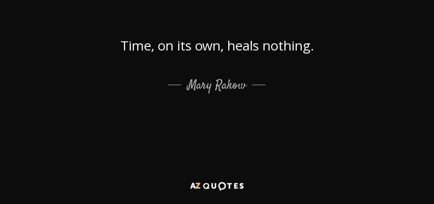 Time, on its own, heals nothing. - Mary Rakow