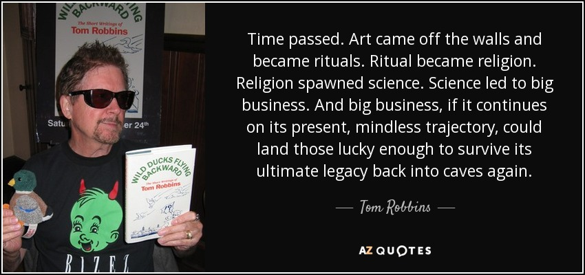 Time passed. Art came off the walls and became rituals. Ritual became religion. Religion spawned science. Science led to big business. And big business, if it continues on its present, mindless trajectory, could land those lucky enough to survive its ultimate legacy back into caves again. - Tom Robbins