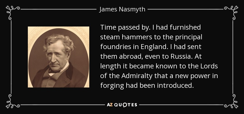 Time passed by. I had furnished steam hammers to the principal foundries in England. I had sent them abroad, even to Russia. At length it became known to the Lords of the Admiralty that a new power in forging had been introduced. - James Nasmyth