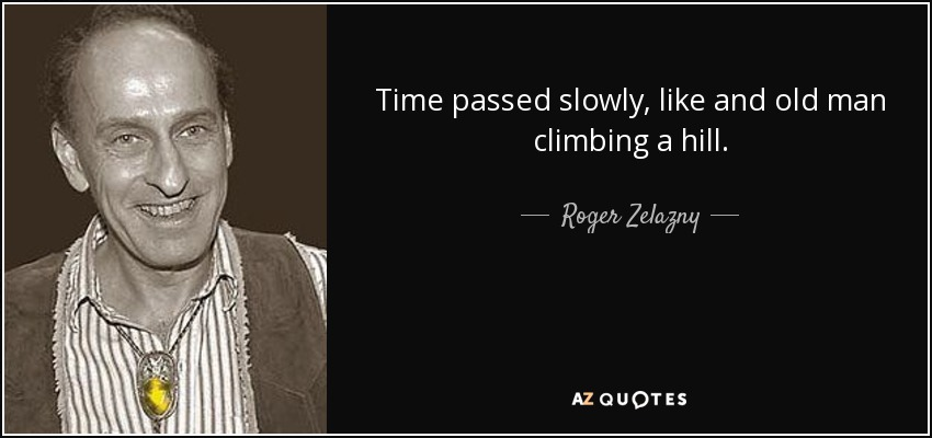 Time passed slowly, like and old man climbing a hill. - Roger Zelazny