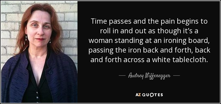Time passes and the pain begins to roll in and out as though it's a woman standing at an ironing board, passing the iron back and forth, back and forth across a white tablecloth. - Audrey Niffenegger