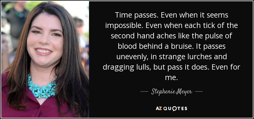 Time passes. Even when it seems impossible. Even when each tick of the second hand aches like the pulse of blood behind a bruise. It passes unevenly, in strange lurches and dragging lulls, but pass it does. Even for me. - Stephenie Meyer