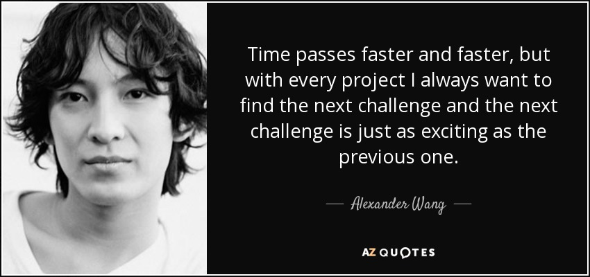 Time passes faster and faster, but with every project I always want to find the next challenge and the next challenge is just as exciting as the previous one. - Alexander Wang