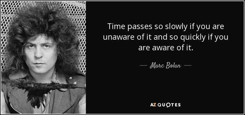 Marc Bolan Quote Time Passes So Slowly If You Are Unaware Of It