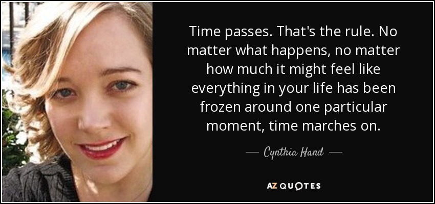 Time passes. That's the rule. No matter what happens, no matter how much it might feel like everything in your life has been frozen around one particular moment, time marches on. - Cynthia Hand